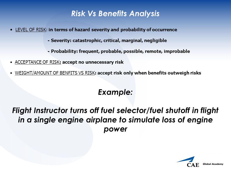 Risk Vs Benefits Analysis LEVEL OF RISK: in terms of hazard severity and probability of occurrence - Severity: catastrophic, critical, marginal, negligible - Probability: frequent, probable, possible, remote, improbable ACCEPTANCE OF RISK: accept no unnecessary risk WEIGHT/AMOUNT OF BENFITS VS RISK: accept risk only when benefits outweigh risks Example: Flight Instructor turns off fuel selector/fuel shutoff in flight in a single engine airplane to simulate loss of engine power