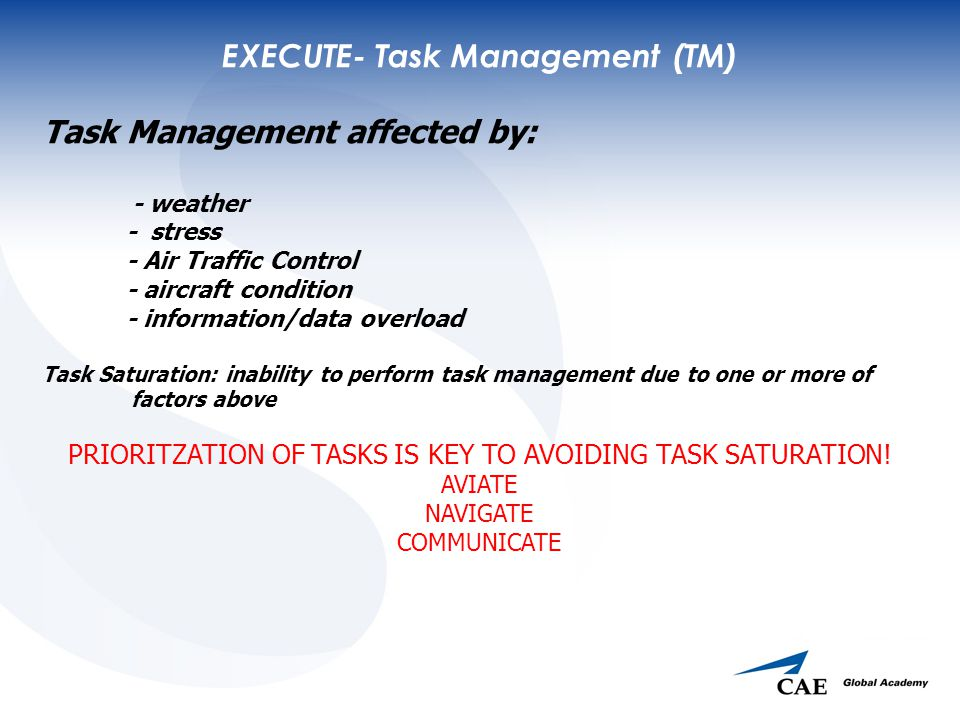 EXECUTE- Task Management (TM) Task Management affected by: - weather - stress - Air Traffic Control - aircraft condition - information/data overload Task Saturation: inability to perform task management due to one or more of factors above PRIORITZATION OF TASKS IS KEY TO AVOIDING TASK SATURATION.