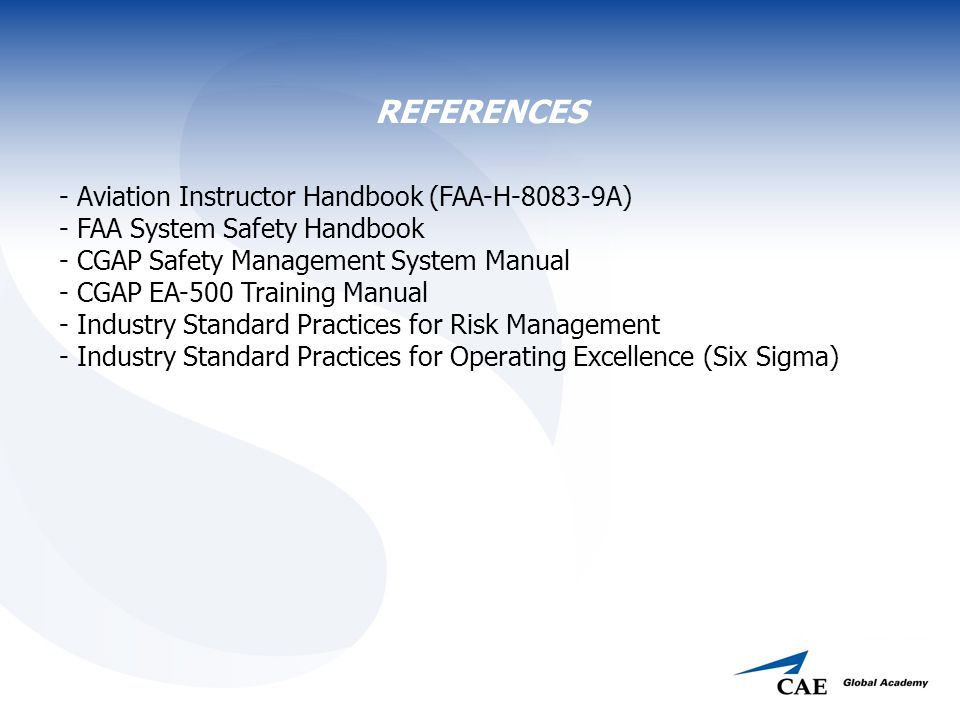 REFERENCES - Aviation Instructor Handbook (FAA-H-8083-9A) - FAA System Safety Handbook - CGAP Safety Management System Manual - CGAP EA-500 Training Manual - Industry Standard Practices for Risk Management - Industry Standard Practices for Operating Excellence (Six Sigma)