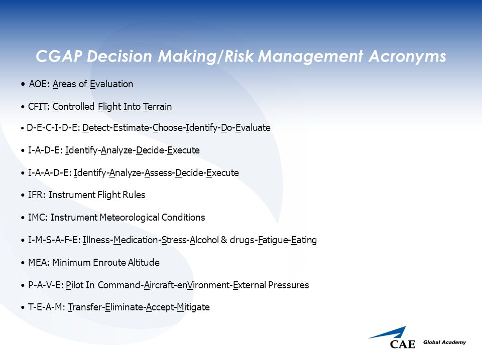 CGAP Decision Making/Risk Management Acronyms AOE: Areas of Evaluation CFIT: Controlled Flight Into Terrain D-E-C-I-D-E: Detect-Estimate-Choose-Identify-Do-Evaluate I-A-D-E: Identify-Analyze-Decide-Execute I-A-A-D-E: Identify-Analyze-Assess-Decide-Execute IFR: Instrument Flight Rules IMC: Instrument Meteorological Conditions I-M-S-A-F-E: Illness-Medication-Stress-Alcohol & drugs-Fatigue-Eating MEA: Minimum Enroute Altitude P-A-V-E: Pilot In Command-Aircraft-enVironment-External Pressures T-E-A-M: Transfer-Eliminate-Accept-Mitigate