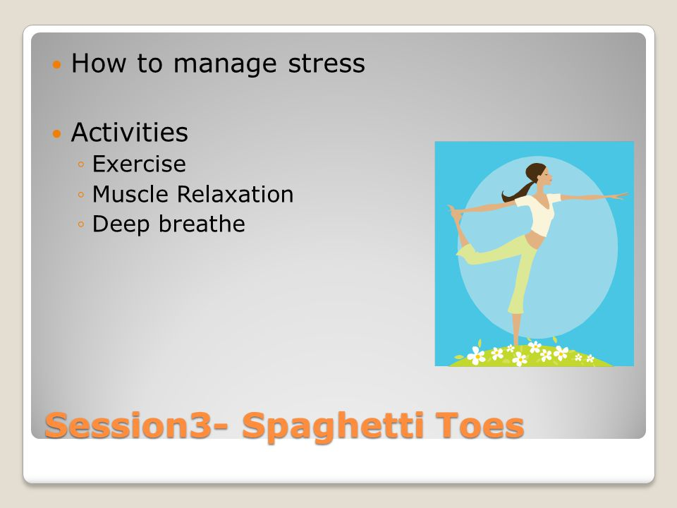 Session3- Spaghetti Toes How to manage stress Activities ◦Exercise ◦Muscle Relaxation ◦Deep breathe
