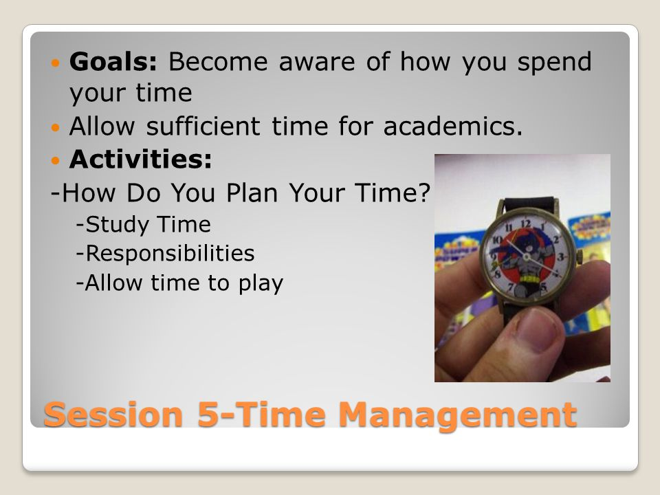 Session 5-Time Management Goals: Become aware of how you spend your time Allow sufficient time for academics.