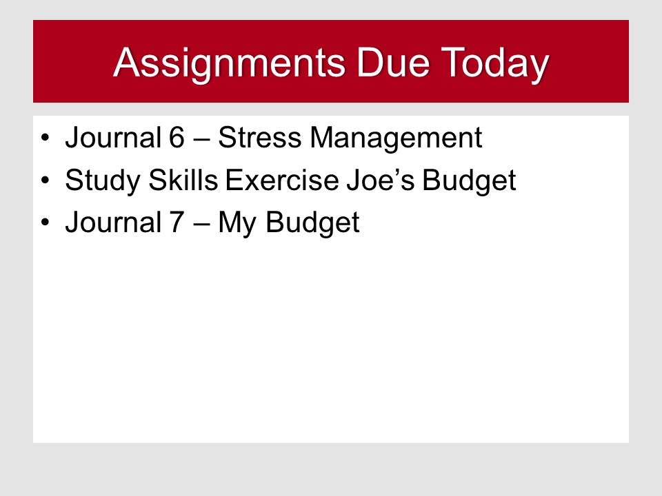 Assignments Due TodayAssignments Due Today Journal 6 – Stress Management Study Skills Exercise Joe's Budget Journal 7 – My Budget