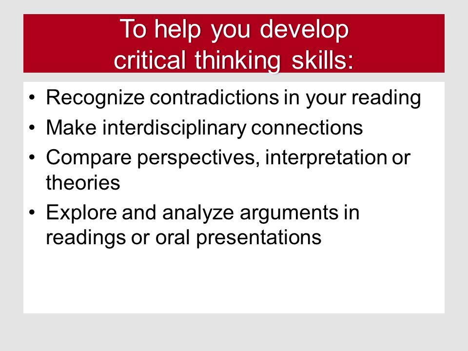 To help you develop critical thinking skills: Recognize contradictions in your reading Make interdisciplinary connections Compare perspectives, interpretation or theories Explore and analyze arguments in readings or oral presentations