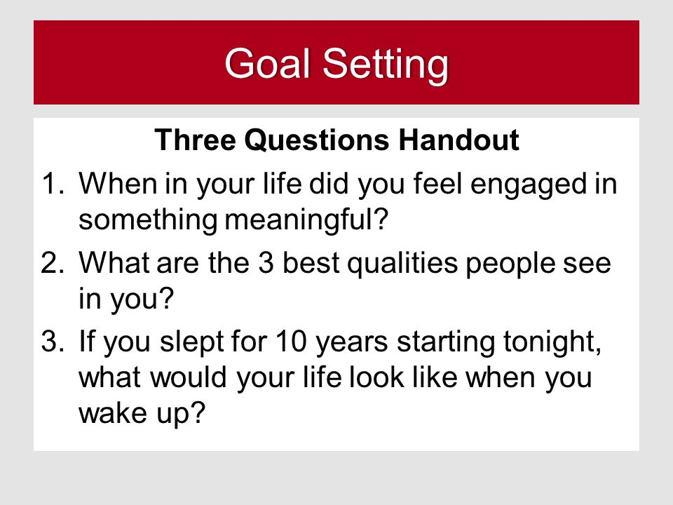 Goal SettingGoal Setting Three Questions Handout 1.When in your life did you feel engaged in something meaningful.