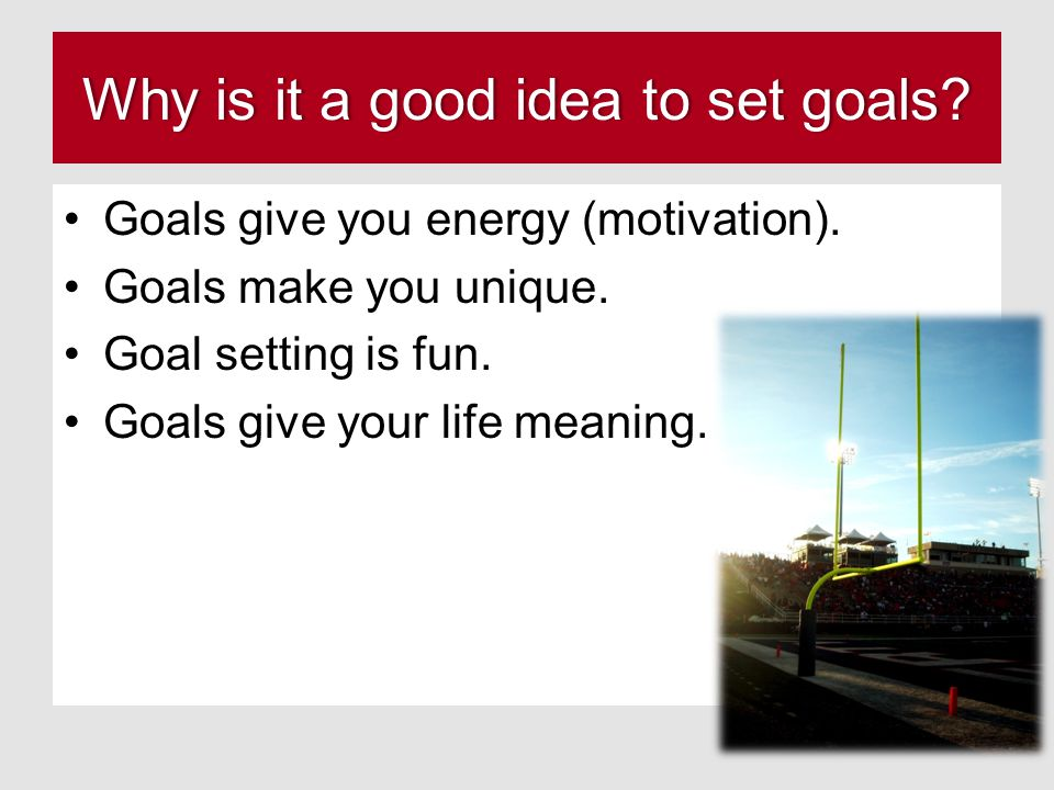 Why is it a good idea to set goals Why is it a good idea to set goals.