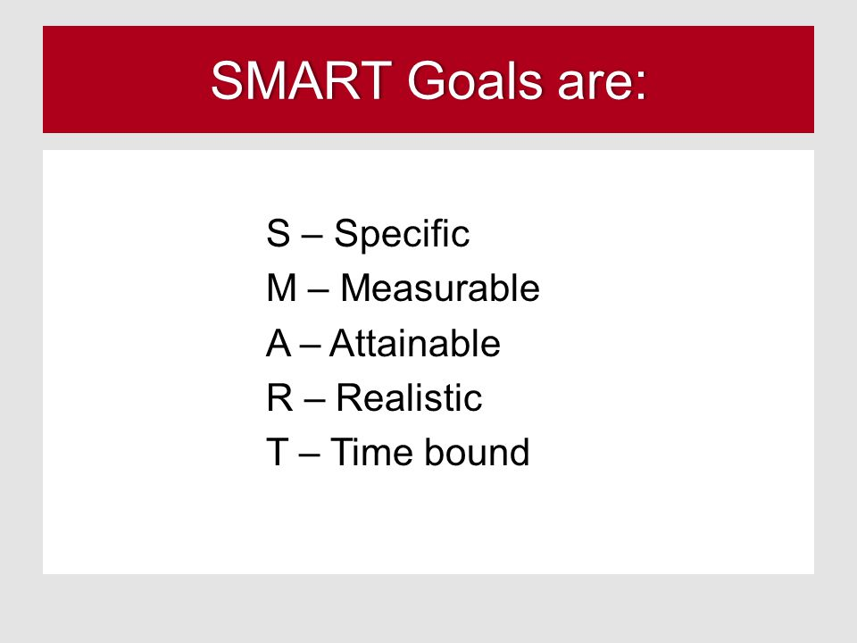 SMART Goals are:SMART Goals are: S – Specific M – Measurable A – Attainable R – Realistic T – Time bound