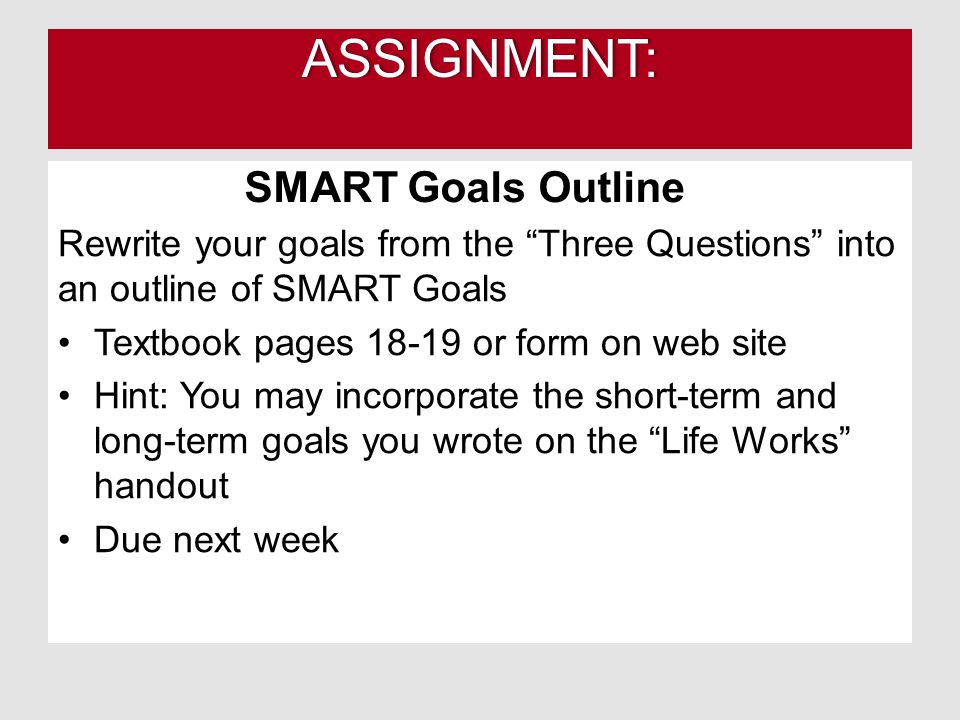 ASSIGNMENT: Rewrite your goals from the Three Questions into an outline of SMART Goals Textbook pages 18-19 or form on web site Hint: You may incorporate the short-term and long-term goals you wrote on the Life Works handout Due next week SMART Goals Outline