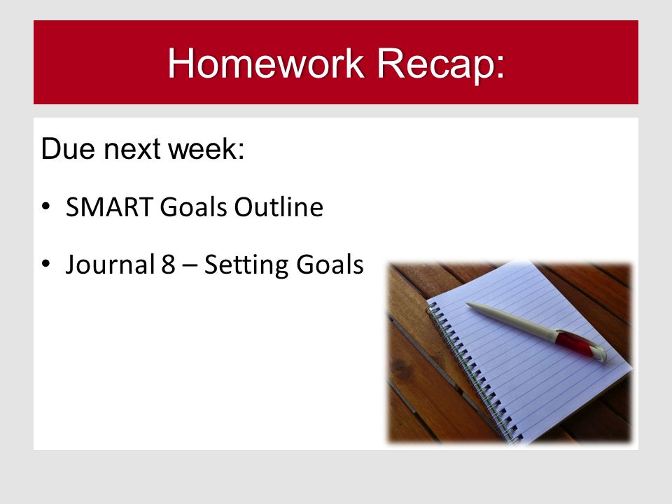 Homework Recap:Homework Recap: Due next week: SMART Goals Outline Journal 8 – Setting Goals