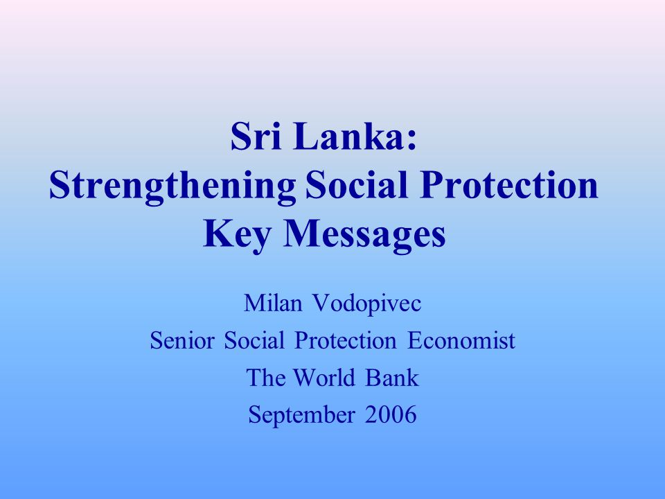 Sri Lanka: Strengthening Social Protection Key Messages Milan Vodopivec Senior Social Protection Economist The World Bank September 2006