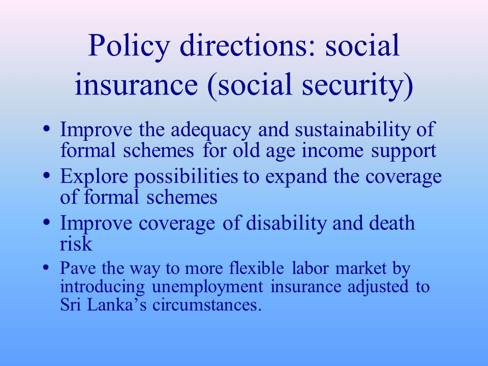 Policy directions: social insurance (social security)  Improve the adequacy and sustainability of formal schemes for old age income support  Explore