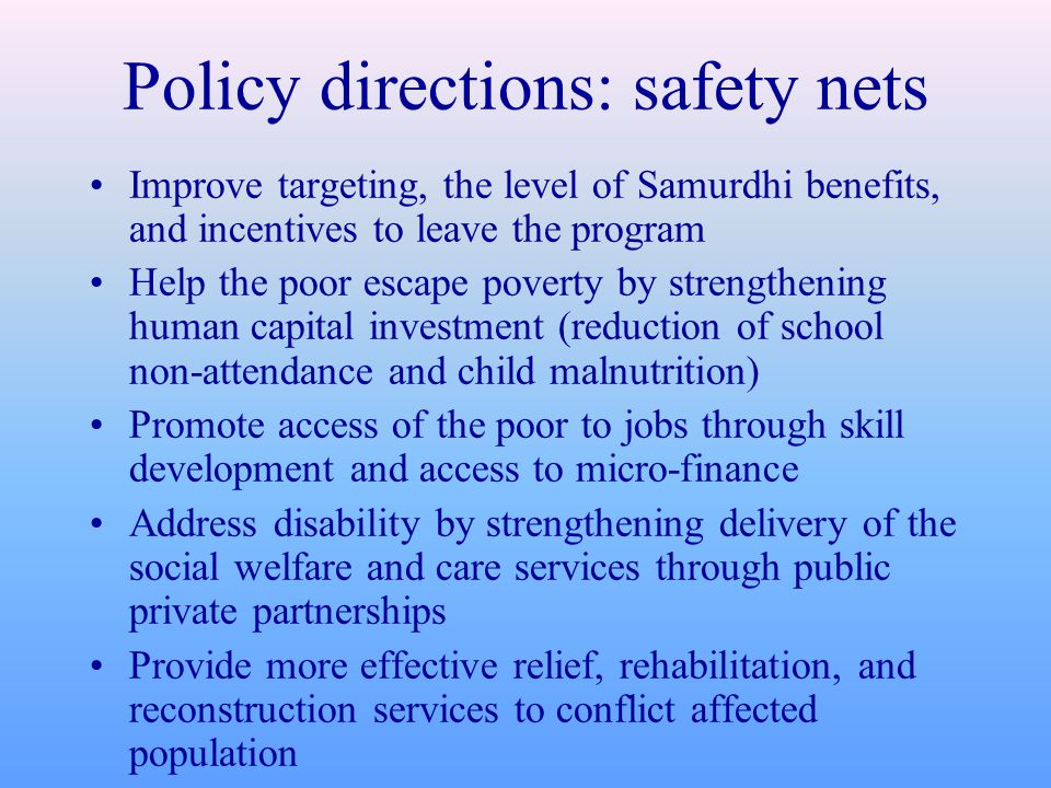 Policy directions: safety nets Improve targeting, the level of Samurdhi benefits, and incentives to leave the program Help the poor escape poverty by