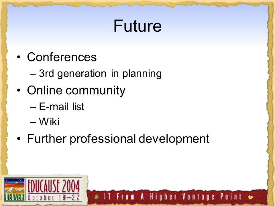 Future Conferences –3rd generation in planning Online community –E-mail list –Wiki Further professional development