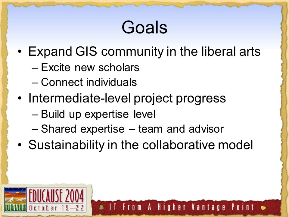 Goals Expand GIS community in the liberal arts –Excite new scholars –Connect individuals Intermediate-level project progress –Build up expertise level –Shared expertise – team and advisor Sustainability in the collaborative model