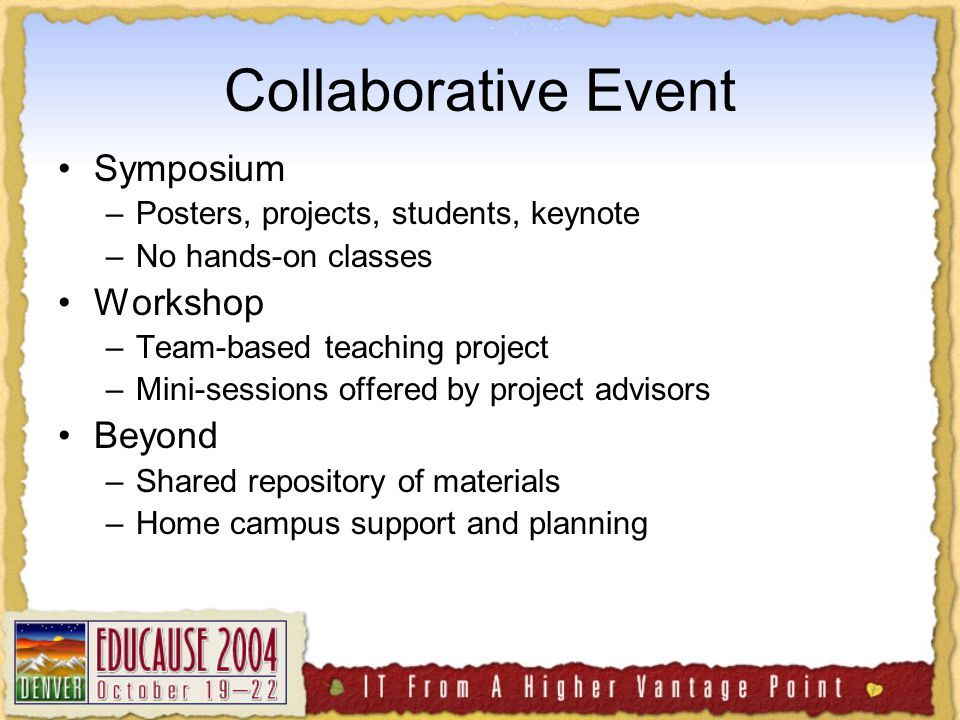 Collaborative Event Symposium –Posters, projects, students, keynote –No hands-on classes Workshop –Team-based teaching project –Mini-sessions offered by project advisors Beyond –Shared repository of materials –Home campus support and planning