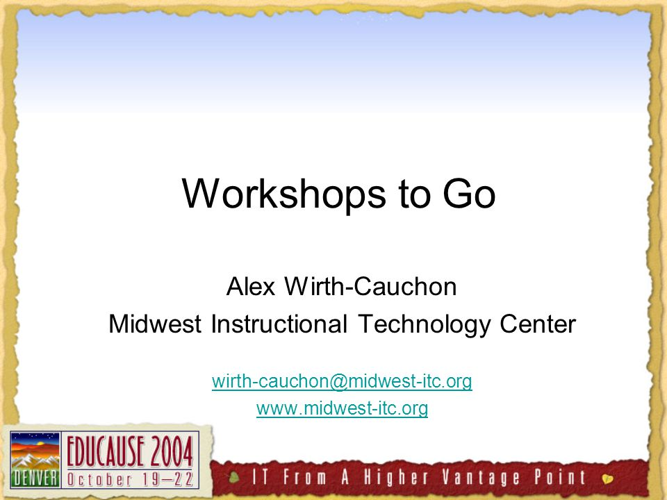 Workshops to Go Alex Wirth-Cauchon Midwest Instructional Technology Center wirth-cauchon@midwest-itc.org www.midwest-itc.org