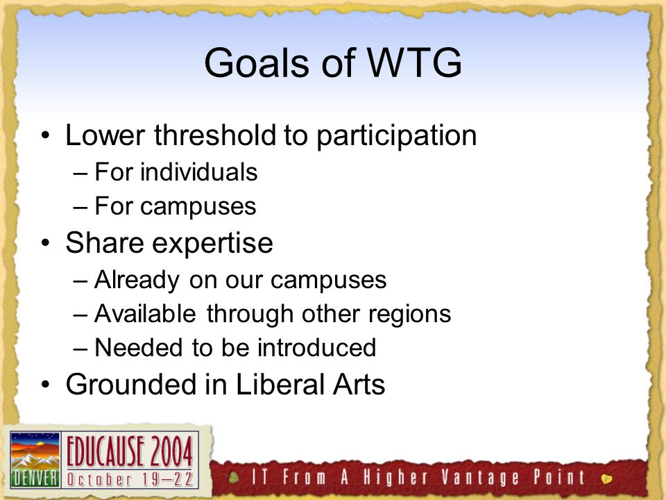 Goals of WTG Lower threshold to participation –For individuals –For campuses Share expertise –Already on our campuses –Available through other regions –Needed to be introduced Grounded in Liberal Arts