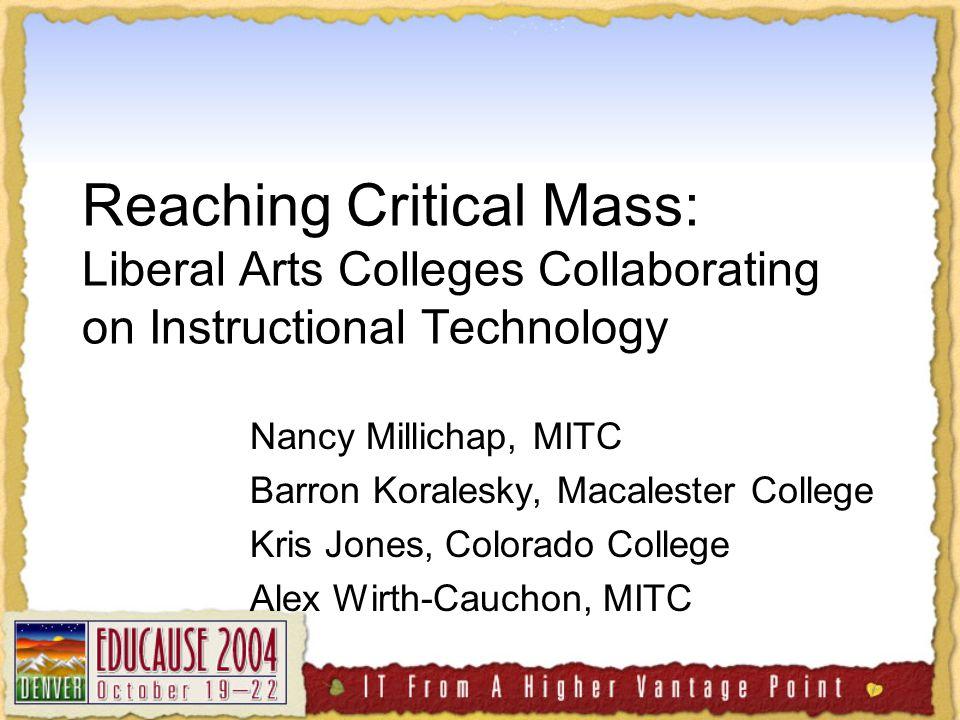 Reaching Critical Mass: Liberal Arts Colleges Collaborating on Instructional Technology Nancy Millichap, MITC Barron Koralesky, Macalester College Kris Jones, Colorado College Alex Wirth-Cauchon, MITC