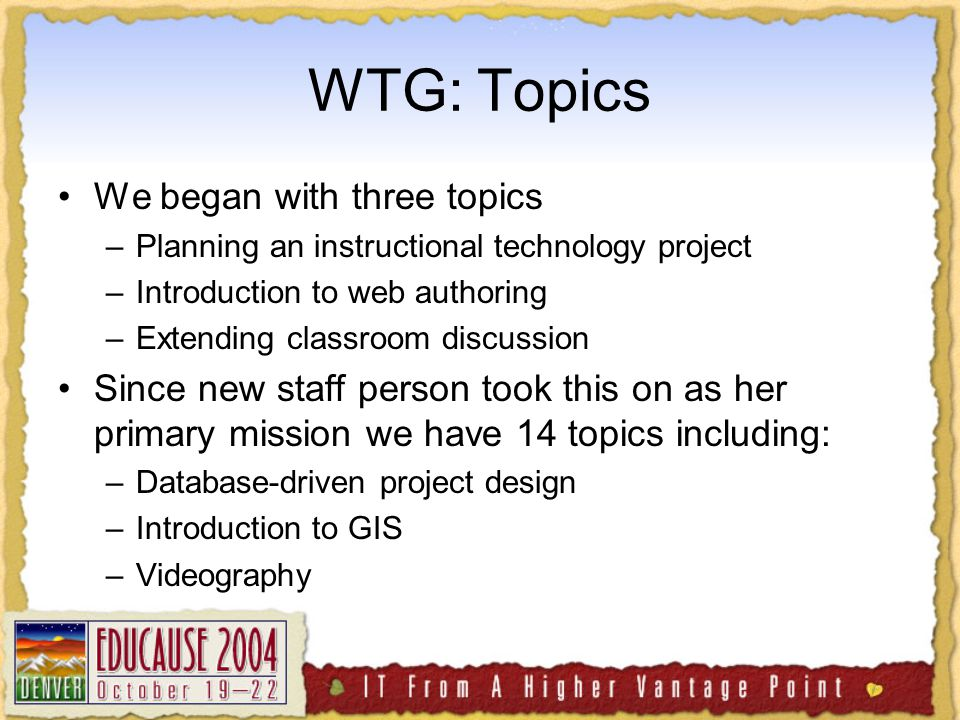 WTG: Topics We began with three topics –Planning an instructional technology project –Introduction to web authoring –Extending classroom discussion Since new staff person took this on as her primary mission we have 14 topics including: –Database-driven project design –Introduction to GIS –Videography