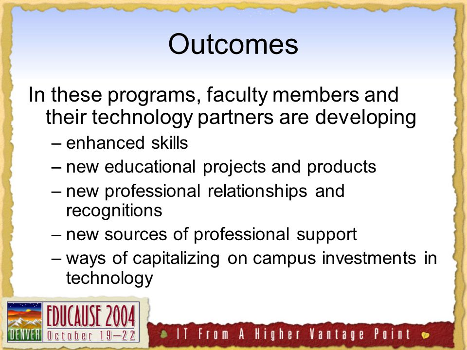 Outcomes In these programs, faculty members and their technology partners are developing –enhanced skills –new educational projects and products –new professional relationships and recognitions –new sources of professional support –ways of capitalizing on campus investments in technology