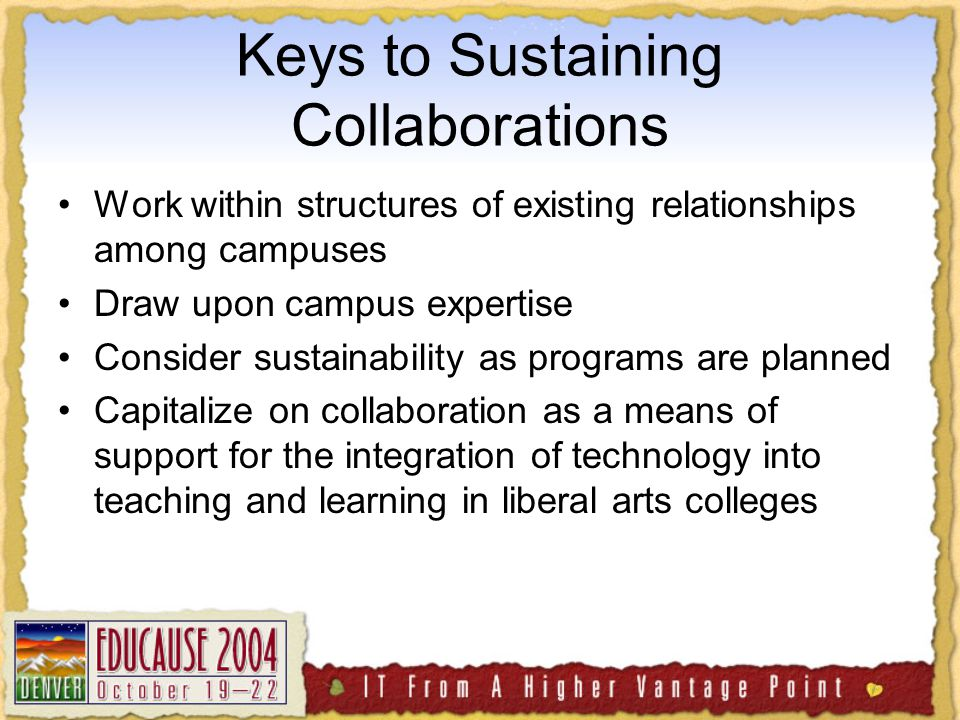Keys to Sustaining Collaborations Work within structures of existing relationships among campuses Draw upon campus expertise Consider sustainability as programs are planned Capitalize on collaboration as a means of support for the integration of technology into teaching and learning in liberal arts colleges