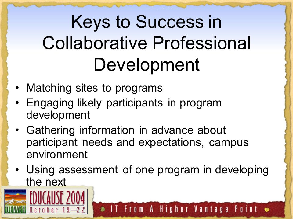 Keys to Success in Collaborative Professional Development Matching sites to programs Engaging likely participants in program development Gathering information in advance about participant needs and expectations, campus environment Using assessment of one program in developing the next