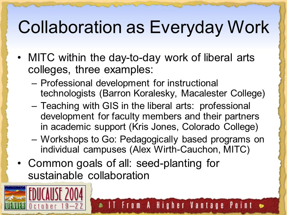 Collaboration as Everyday Work MITC within the day-to-day work of liberal arts colleges, three examples: –Professional development for instructional technologists (Barron Koralesky, Macalester College) –Teaching with GIS in the liberal arts: professional development for faculty members and their partners in academic support (Kris Jones, Colorado College) –Workshops to Go: Pedagogically based programs on individual campuses (Alex Wirth-Cauchon, MITC) Common goals of all: seed-planting for sustainable collaboration