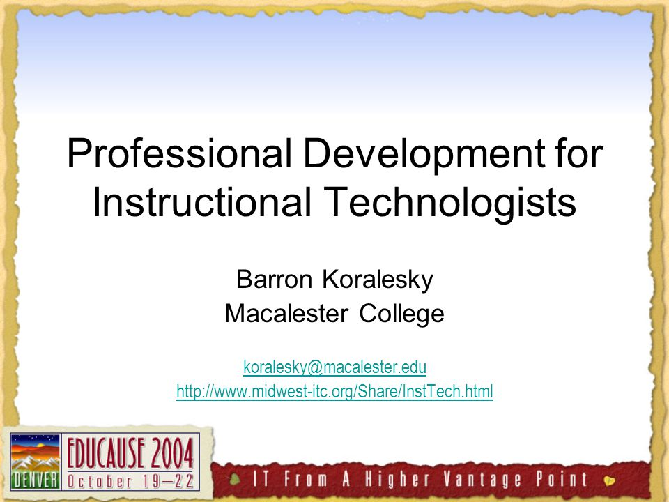 Professional Development for Instructional Technologists Barron Koralesky Macalester College koralesky@macalester.edu http://www.midwest-itc.org/Share/InstTech.html