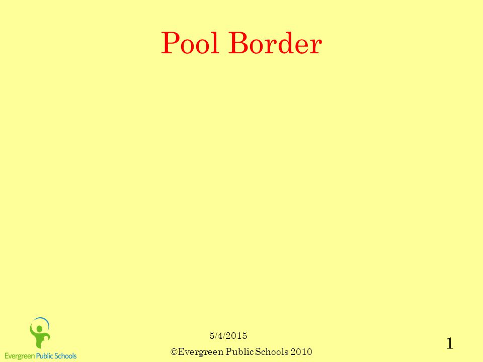 5/4/2015 ©Evergreen Public Schools 2010 1 Pool Border