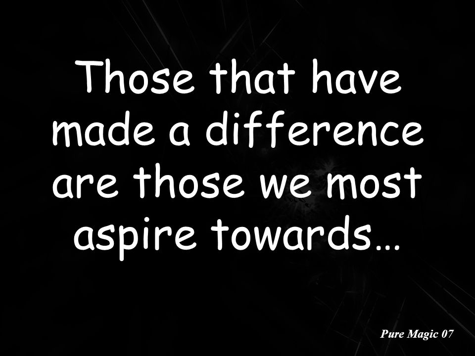 Those that have made a difference are those we most aspire towards… Pure Magic 07