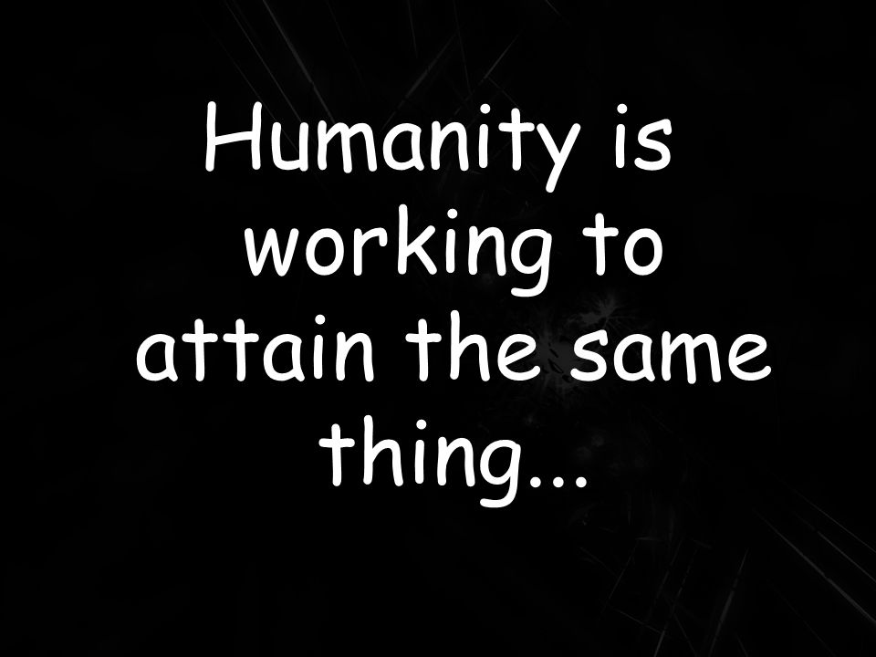 Humanity is working to attain the same thing...