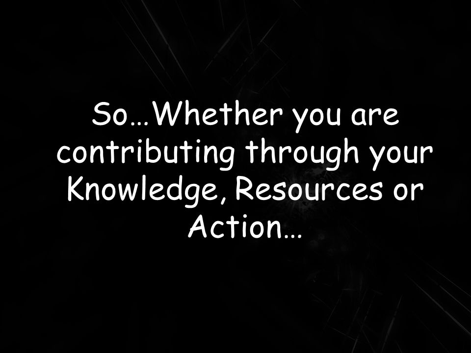 So…Whether you are contributing through your Knowledge, Resources or Action…