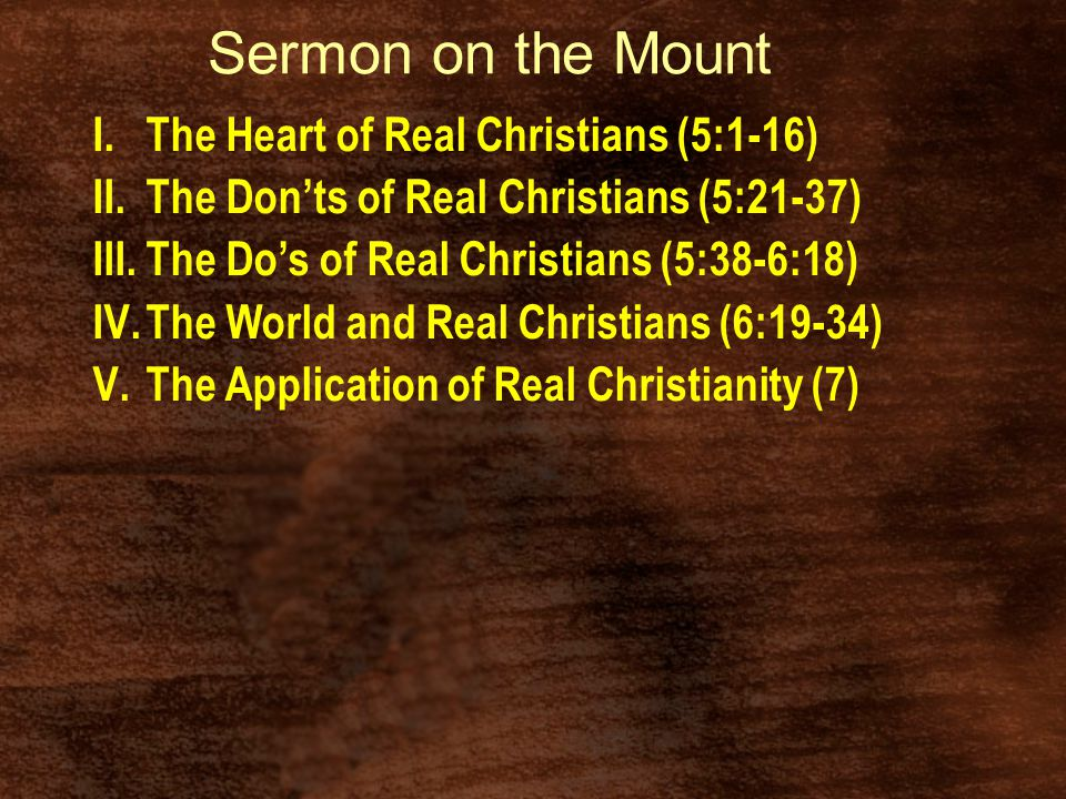 Sermon on the Mount I.The Heart of Real Christians (5:1-16) II.The Don'ts of Real Christians (5:21-37) III.The Do's of Real Christians (5:38-6:18) IV.The World and Real Christians (6:19-34) V.The Application of Real Christianity (7)