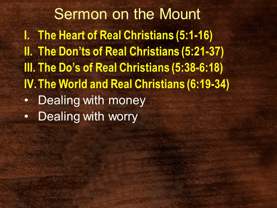 Sermon on the Mount I.The Heart of Real Christians (5:1-16) II.The Don'ts of Real Christians (5:21-37) III.The Do's of Real Christians (5:38-6:18) IV.The World and Real Christians (6:19-34) Dealing with money Dealing with worry