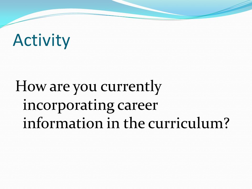 Activity How are you currently incorporating career information in the curriculum?