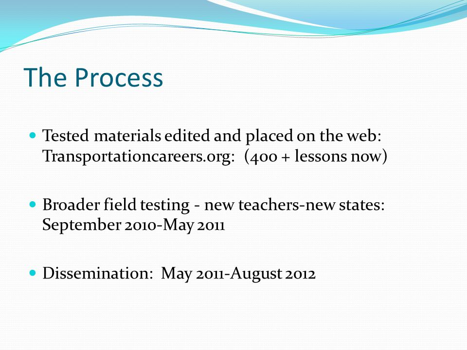 The Process Tested materials edited and placed on the web: Transportationcareers.org: (400 + lessons now) Broader field testing - new teachers-new states: September 2010-May 2011 Dissemination: May 2011-August 2012