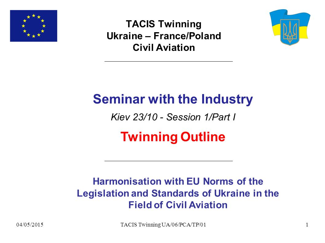 04/05/2015 TACIS Twinning UA/06/PCA/TP/011 TACIS Twinning Ukraine – France/Poland Civil Aviation Harmonisation with EU Norms of the Legislation and Standards of Ukraine in the Field of Civil Aviation Seminar with the Industry Kiev 23/10 - Session 1/Part I Twinning Outline