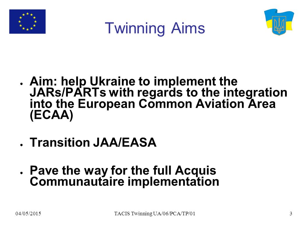 04/05/2015 TACIS Twinning UA/06/PCA/TP/013 Twinning Aims ● Aim: help Ukraine to implement the JARs/PARTs with regards to the integration into the European Common Aviation Area (ECAA) ● Transition JAA/EASA ● Pave the way for the full Acquis Communautaire implementation