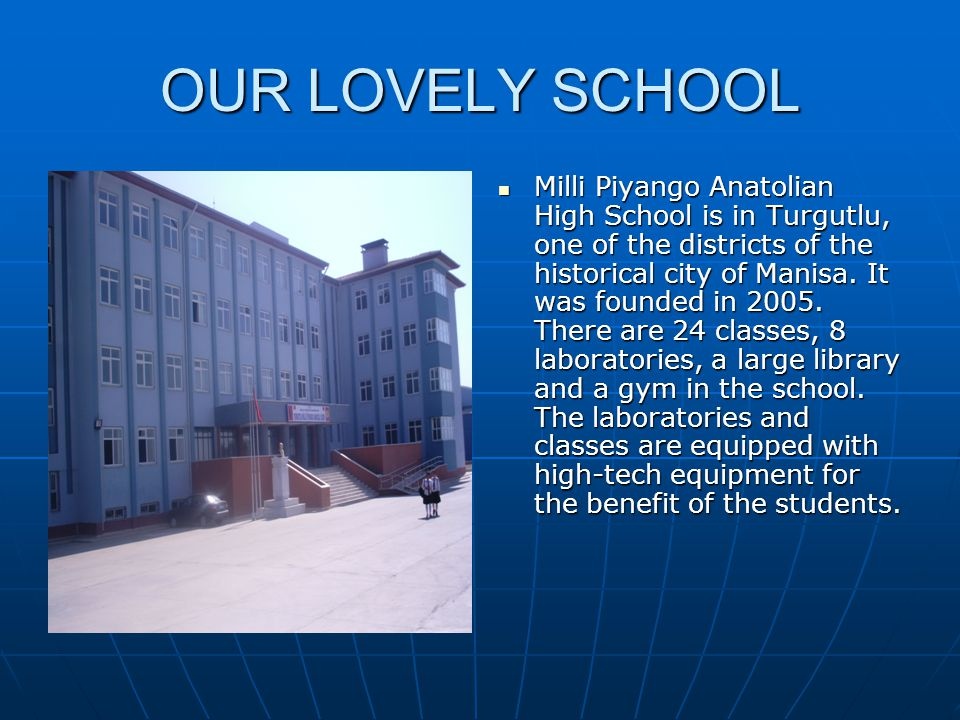 OUR LOVELY SCHOOL Milli Piyango Anatolian High School is in Turgutlu, one of the districts of the historical city of Manisa. It was founded in 2005. T