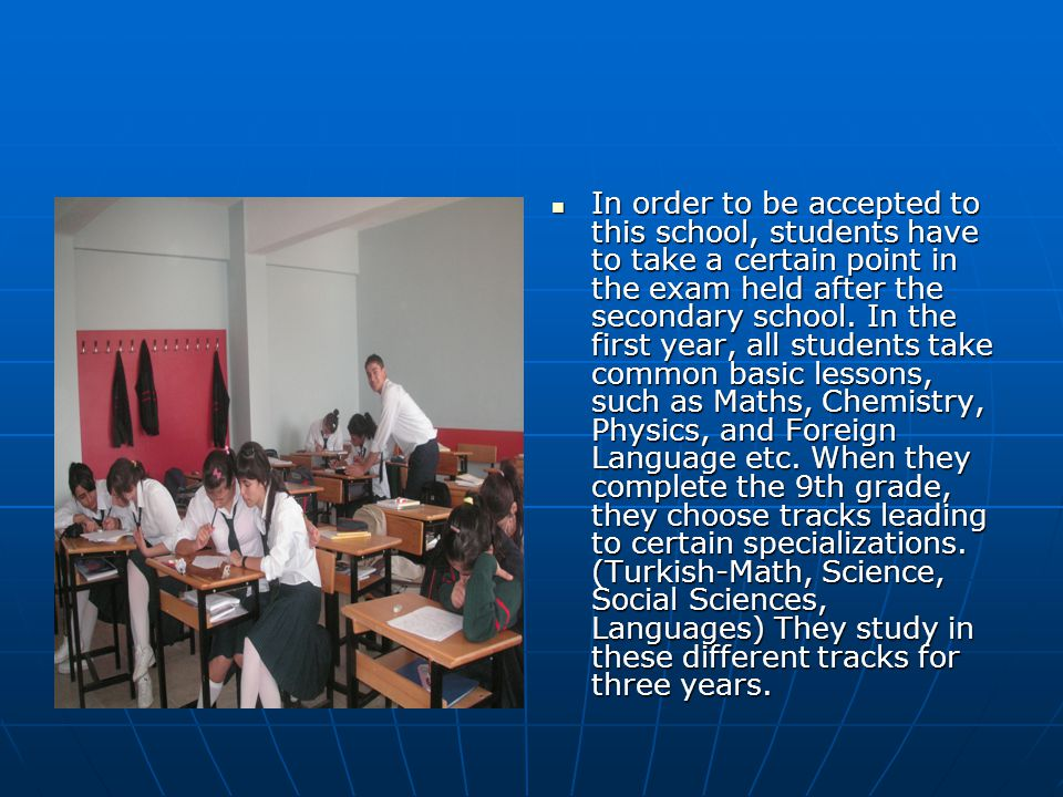In order to be accepted to this school, students have to take a certain point in the exam held after the secondary school. In the first year, all stud