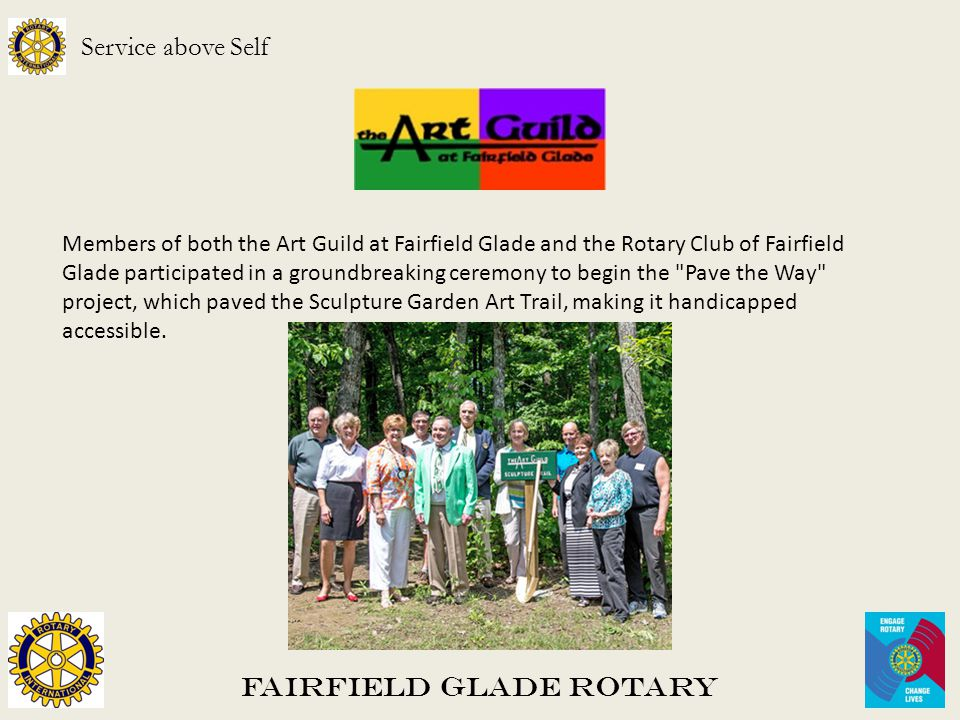 Fairfield Glade Rotary Service above Self Members of both the Art Guild at Fairfield Glade and the Rotary Club of Fairfield Glade participated in a groundbreaking ceremony to begin the Pave the Way project, which paved the Sculpture Garden Art Trail, making it handicapped accessible.