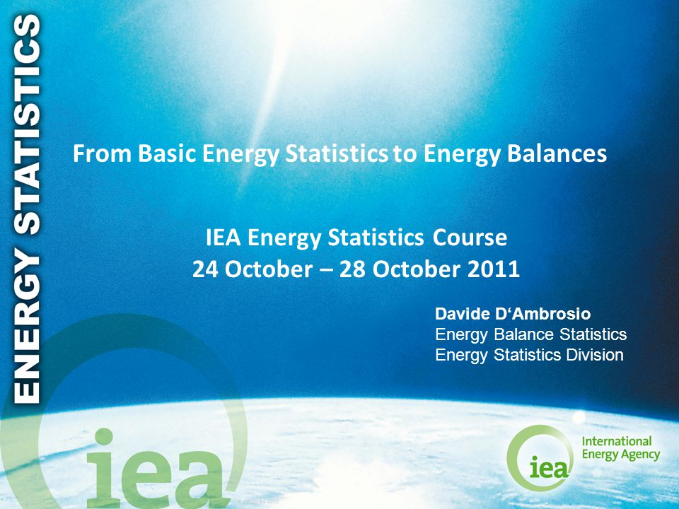 © OECD/IEA 2010 From Basic Energy Statistics to Energy Balances IEA Energy Statistics Course 24 October – 28 October 2011 Davide D'Ambrosio Energy Bal