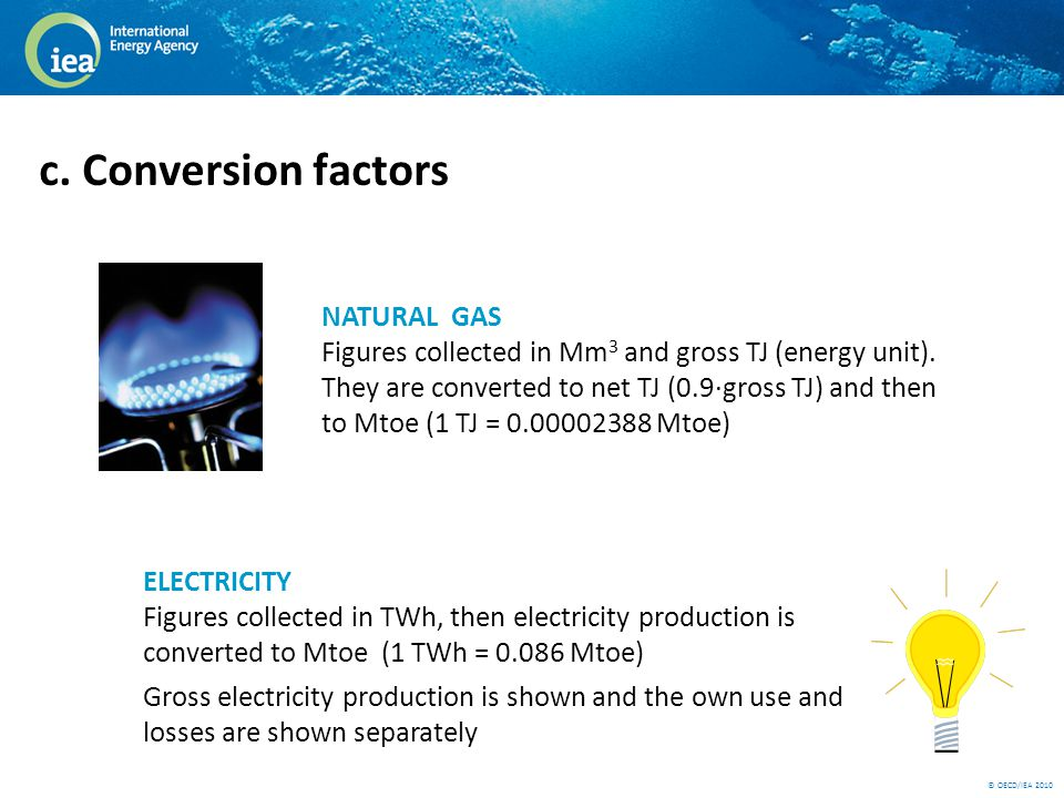 © OECD/IEA 2010 c. Conversion factors NATURAL GAS Figures collected in Mm 3 and gross TJ (energy unit). They are converted to net TJ (0.9·gross TJ) an