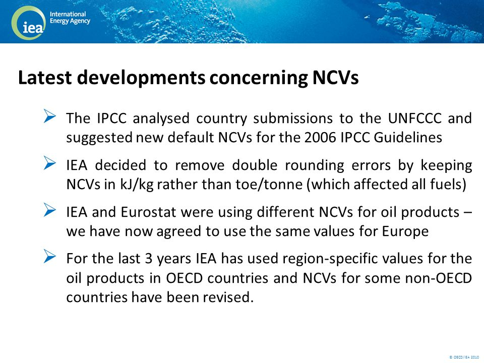 © OECD/IEA 2010 Latest developments concerning NCVs  The IPCC analysed country submissions to the UNFCCC and suggested new default NCVs for the 2006 IPCC Guidelines  IEA decided to remove double rounding errors by keeping NCVs in kJ/kg rather than toe/tonne (which affected all fuels)  IEA and Eurostat were using different NCVs for oil products – we have now agreed to use the same values for Europe  For the last 3 years IEA has used region-specific values for the oil products in OECD countries and NCVs for some non-OECD countries have been revised.