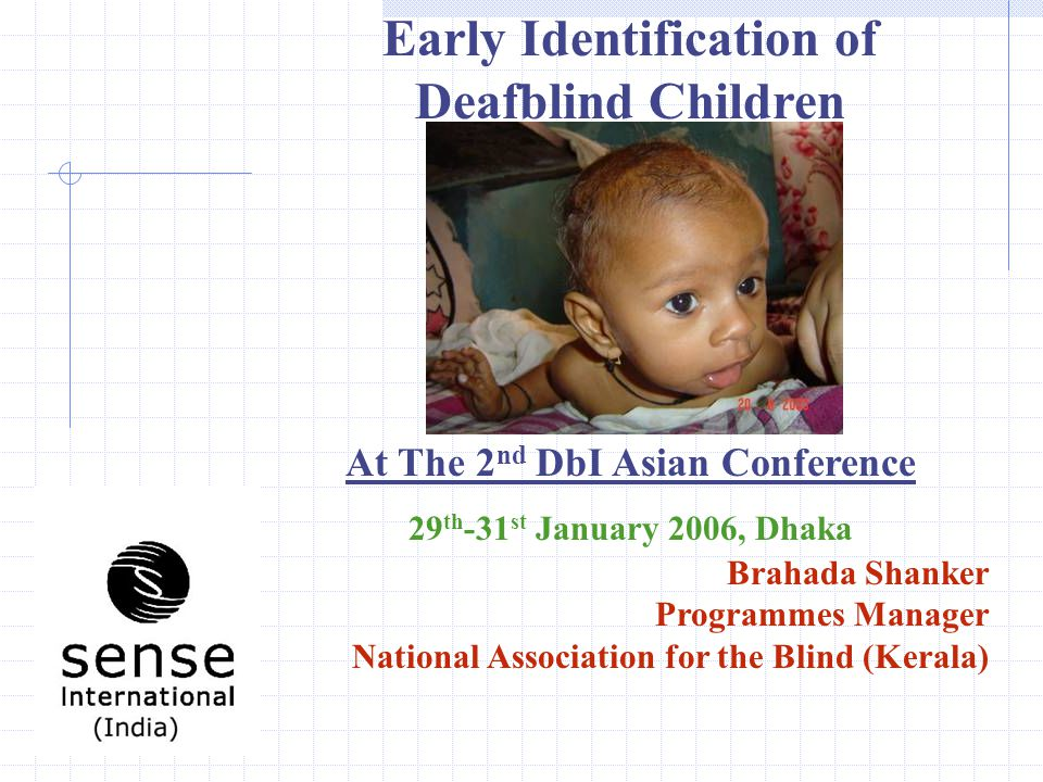 Early Identification of Deafblind Children At The 2 nd DbI Asian Conference 29 th -31 st January 2006, Dhaka Brahada Shanker Programmes Manager National Association for the Blind (Kerala)