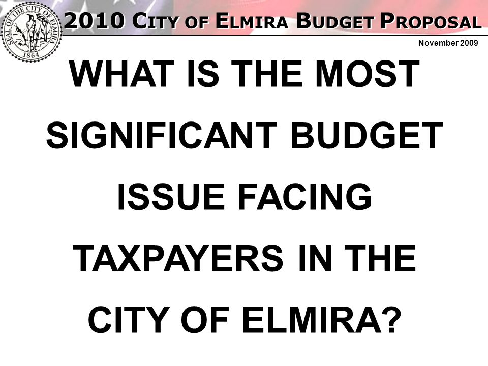 2010 C ITY OF E LMIRA B UDGET P ROPOSAL November 2009 WHAT IS THE MOST SIGNIFICANT BUDGET ISSUE FACING TAXPAYERS IN THE CITY OF ELMIRA