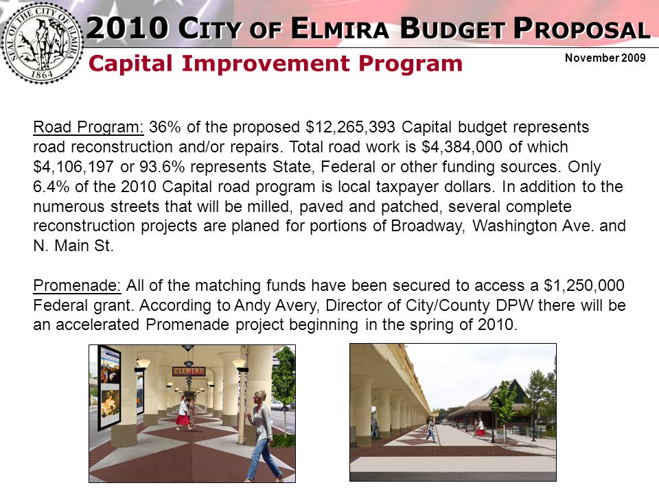 2010 C ITY OF E LMIRA B UDGET P ROPOSAL November 2009 Capital Improvement Program Road Program: 36% of the proposed $12,265,393 Capital budget represents road reconstruction and/or repairs.