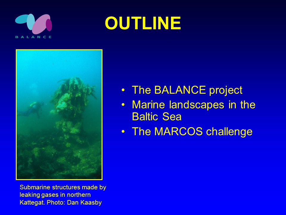 OUTLINE The BALANCE project Marine landscapes in the Baltic Sea The MARCOS challenge Submarine structures made by leaking gases in northern Kattegat.