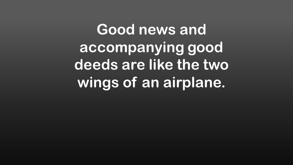 Good news and accompanying good deeds are like the two wings of an airplane.