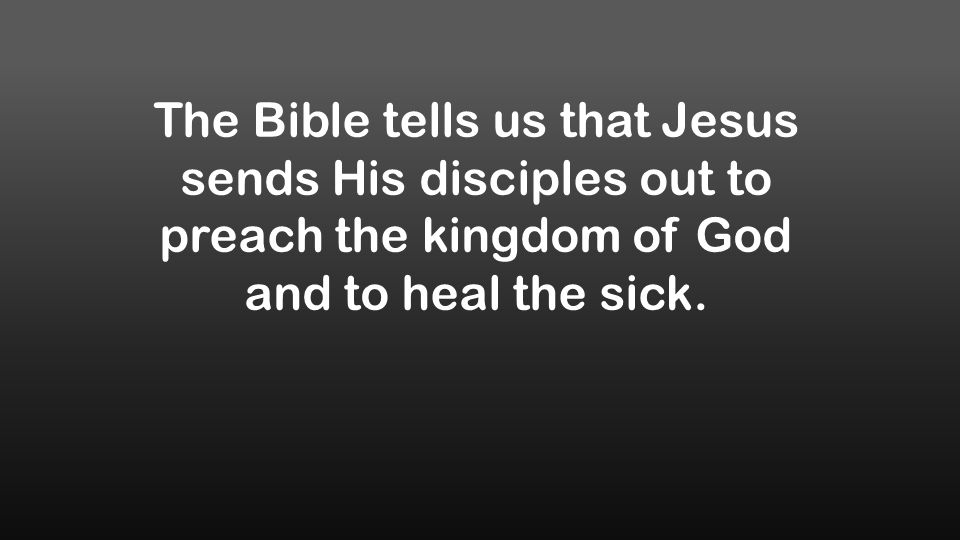 The Bible tells us that Jesus sends His disciples out to preach the kingdom of God and to heal the sick.